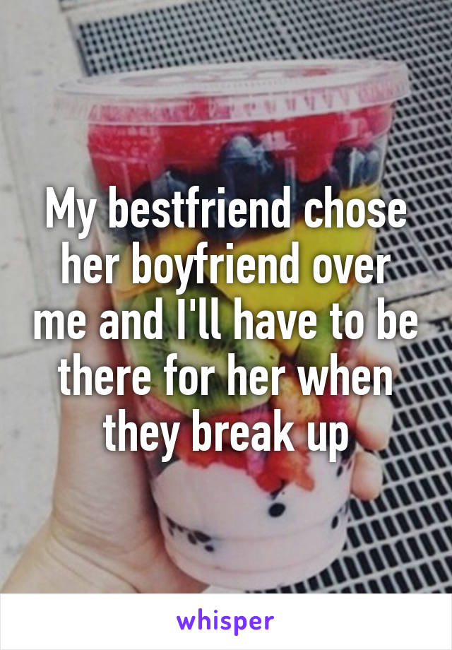 My bestfriend chose her boyfriend over me and I'll have to be there for her when they break up
