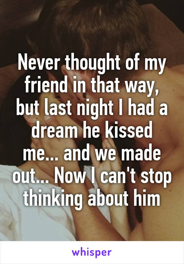 Never thought of my friend in that way, but last night I had a dream he kissed me... and we made out... Now I can't stop thinking about him