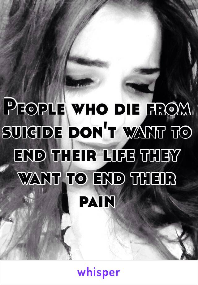 People who die from suicide don't want to end their life they want to end their pain