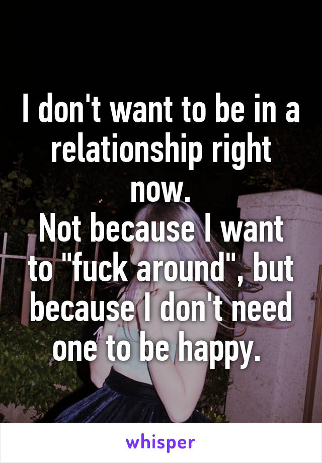 """I don't want to be in a relationship right now. Not because I want to """"fuck around"""", but because I don't need one to be happy."""