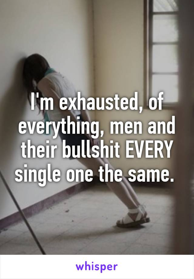 I'm exhausted, of everything, men and their bullshit EVERY single one the same.