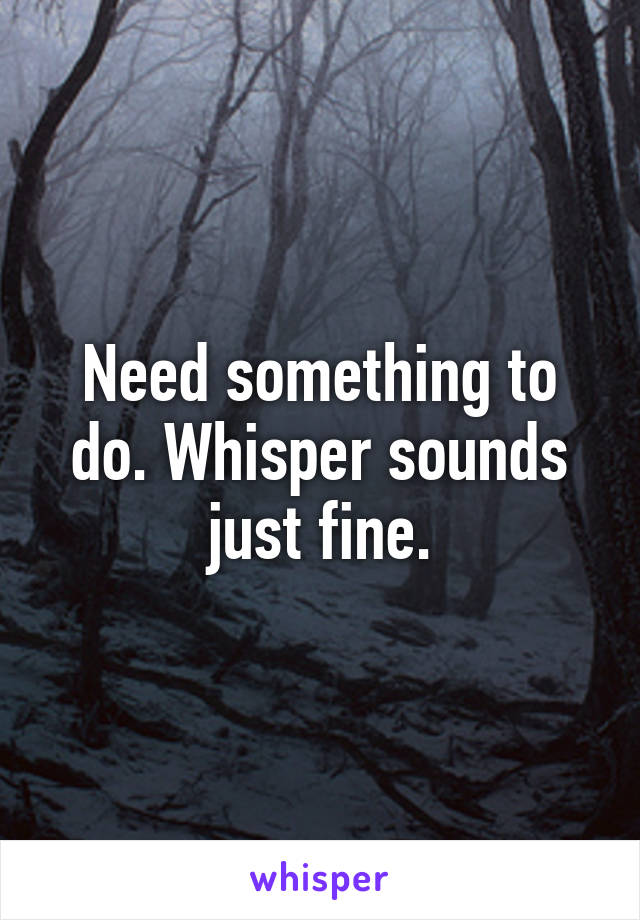 Need something to do. Whisper sounds just fine.