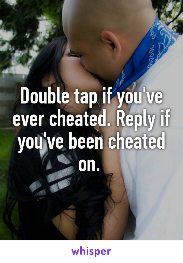 Double tap if you've ever cheated. Reply if you've been cheated on.
