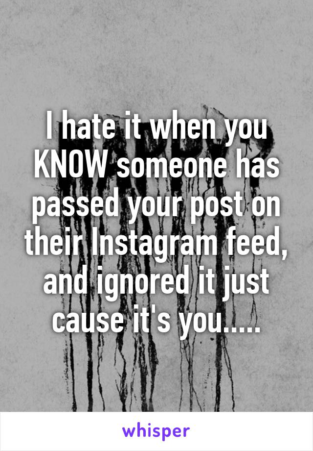 I hate it when you KNOW someone has passed your post on their Instagram feed, and ignored it just cause it's you.....