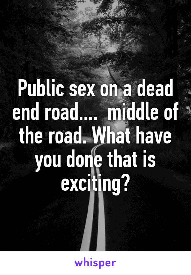 Public sex on a dead end road....  middle of the road. What have you done that is exciting?