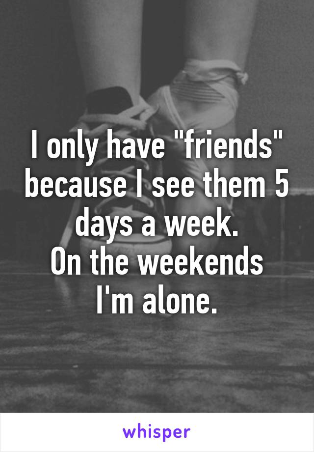"""I only have """"friends"""" because I see them 5 days a week. On the weekends I'm alone."""