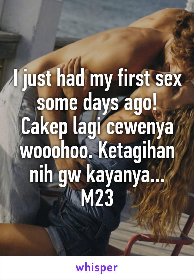 I just had my first sex some days ago! Cakep lagi cewenya wooohoo. Ketagihan nih gw kayanya... M23