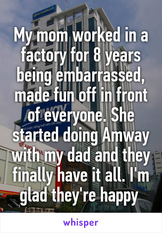 My mom worked in a factory for 8 years being embarrassed, made fun off in front of everyone. She started doing Amway with my dad and they finally have it all. I'm glad they're happy