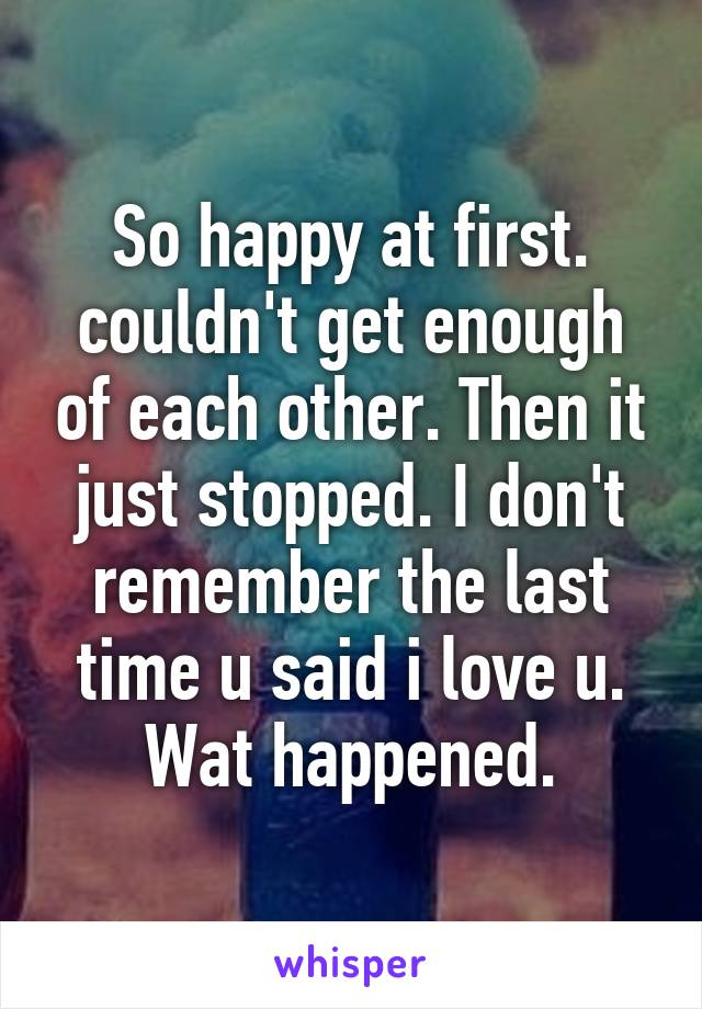 So happy at first. couldn't get enough of each other. Then it just stopped. I don't remember the last time u said i love u. Wat happened.