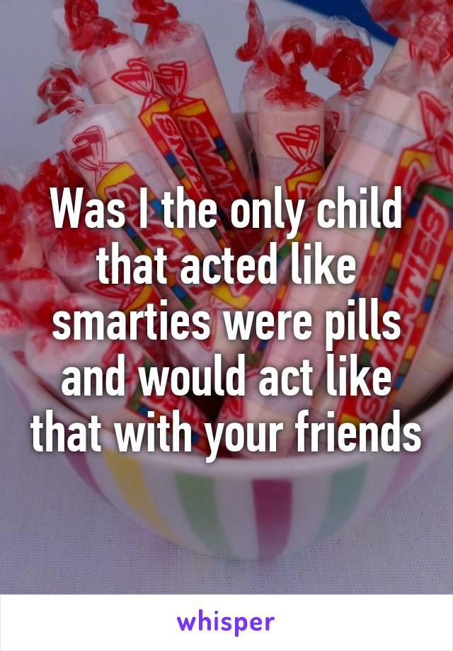 Was I the only child that acted like smarties were pills and would act like that with your friends