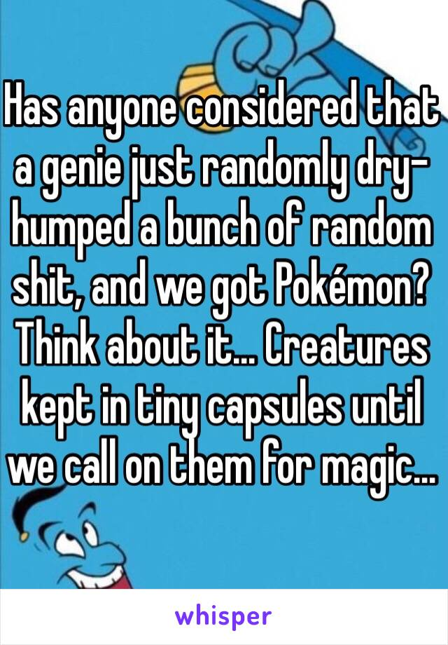 Has anyone considered that a genie just randomly dry-humped a bunch of random shit, and we got Pokémon? Think about it... Creatures kept in tiny capsules until we call on them for magic...