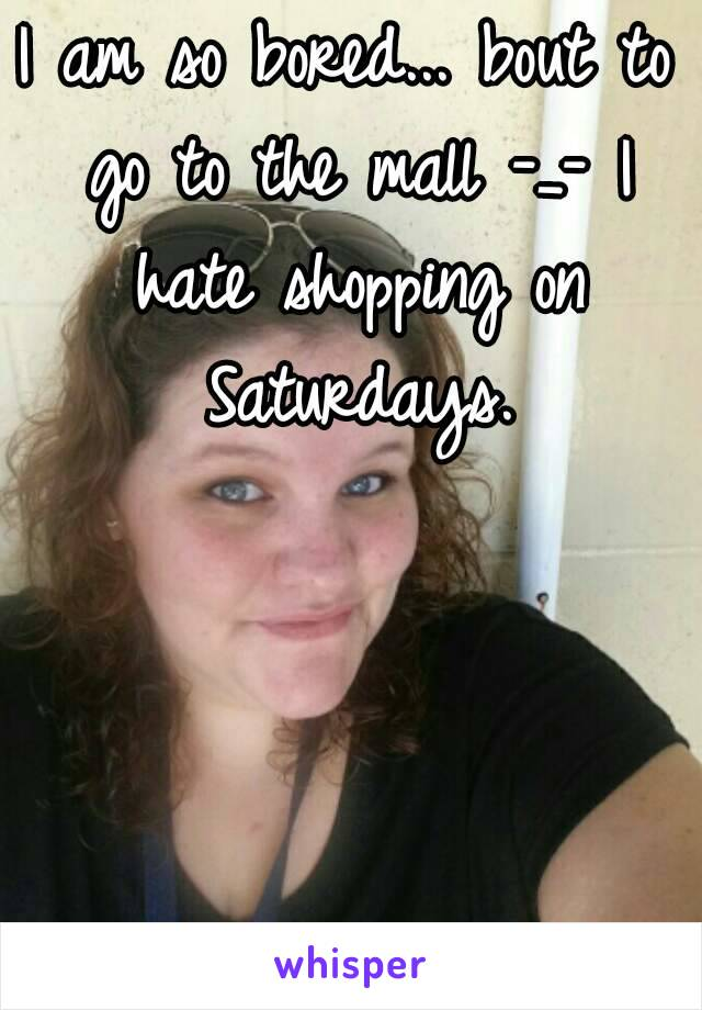 I am so bored... bout to go to the mall -_- I hate shopping on Saturdays.