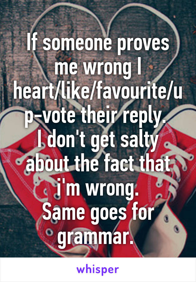 If someone proves me wrong I heart/like/favourite/up-vote their reply.  I don't get salty about the fact that i'm wrong. Same goes for grammar.
