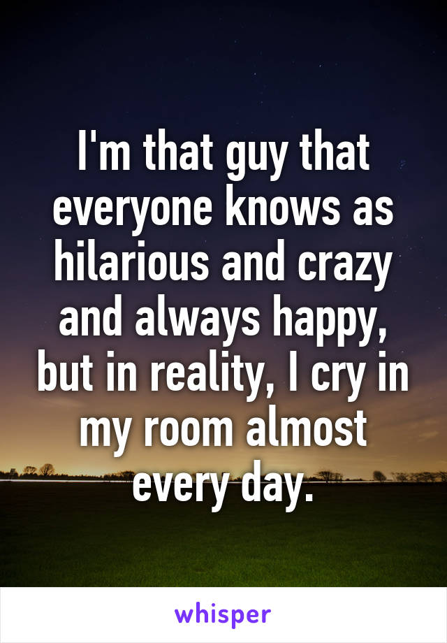 I'm that guy that everyone knows as hilarious and crazy and always happy, but in reality, I cry in my room almost every day.