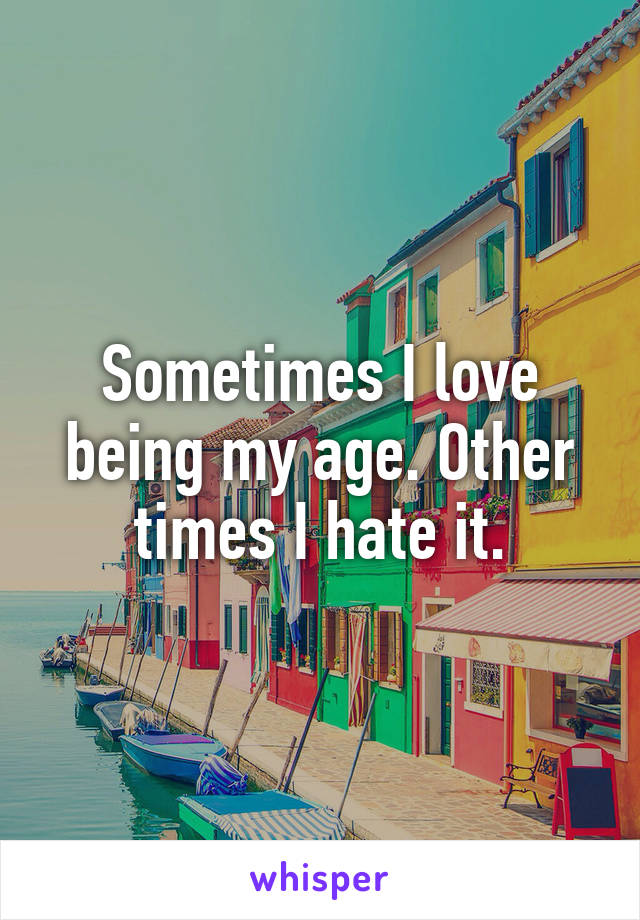 Sometimes I love being my age. Other times I hate it.