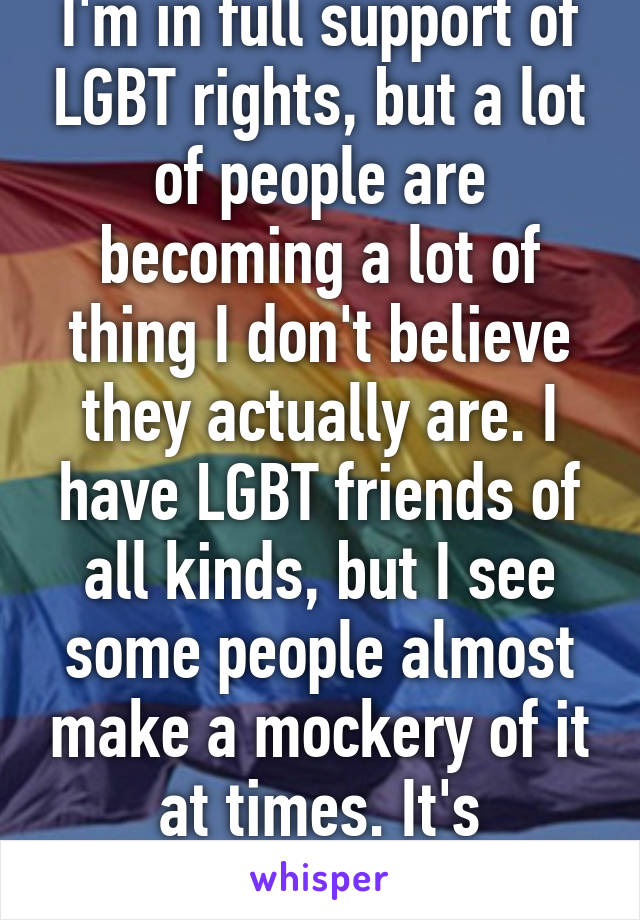 I'm in full support of LGBT rights, but a lot of people are becoming a lot of thing I don't believe they actually are. I have LGBT friends of all kinds, but I see some people almost make a mockery of it at times. It's saddening.