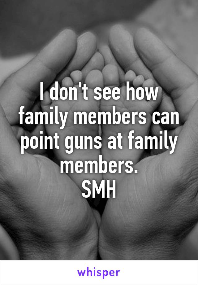 I don't see how family members can point guns at family members. SMH