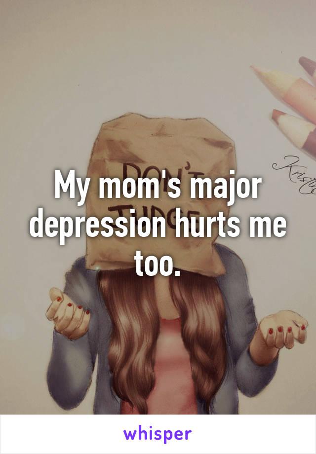 My mom's major depression hurts me too.