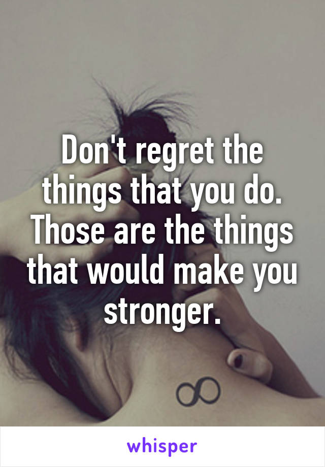 Don't regret the things that you do. Those are the things that would make you stronger.