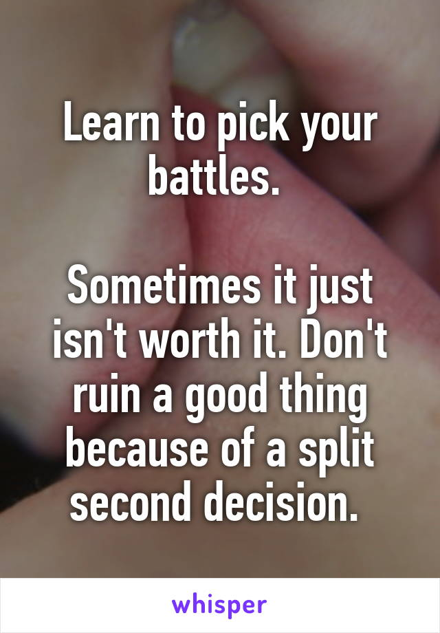 Learn to pick your battles.   Sometimes it just isn't worth it. Don't ruin a good thing because of a split second decision.