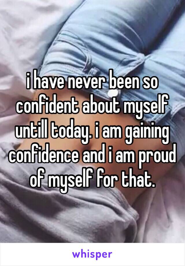 i have never been so confident about myself untill today. i am gaining confidence and i am proud of myself for that.