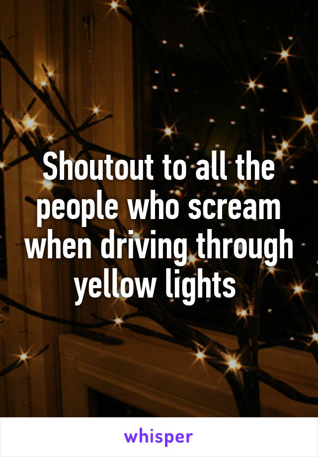 Shoutout to all the people who scream when driving through yellow lights