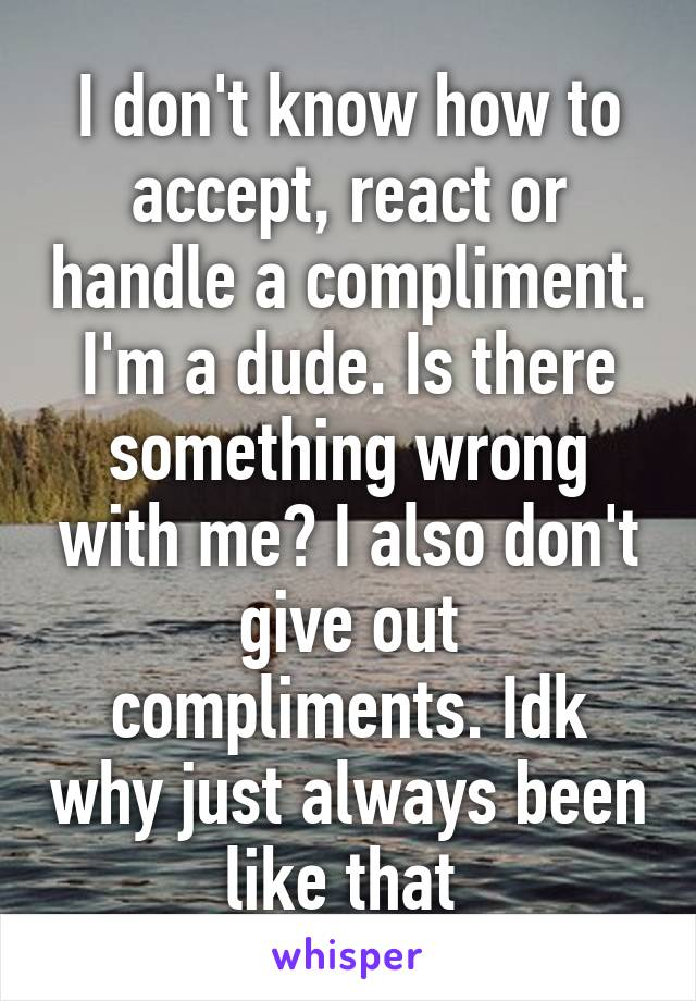 I don't know how to accept, react or handle a compliment. I'm a dude. Is there something wrong with me? I also don't give out compliments. Idk why just always been like that