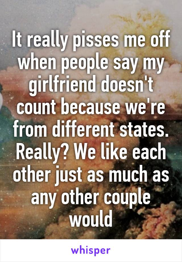 It really pisses me off when people say my girlfriend doesn't count because we're from different states. Really? We like each other just as much as any other couple would