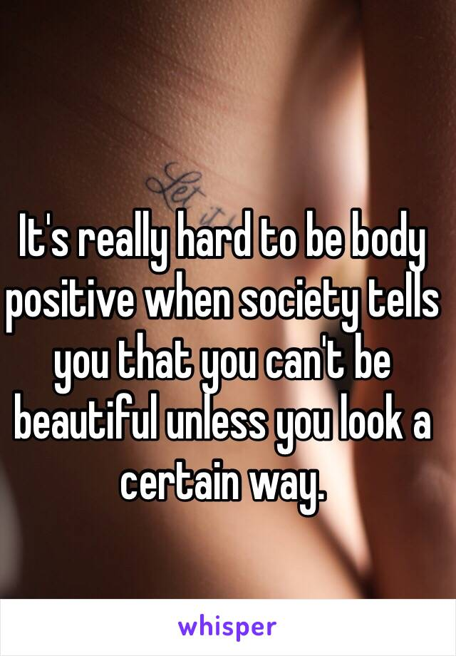 It's really hard to be body positive when society tells you that you can't be beautiful unless you look a certain way.