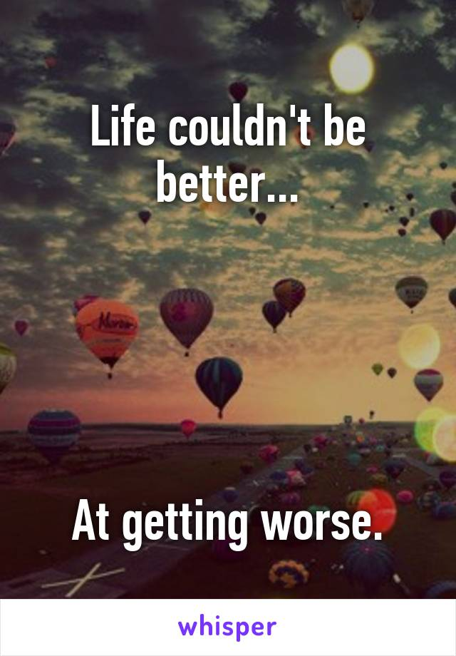 Life couldn't be better...      At getting worse.