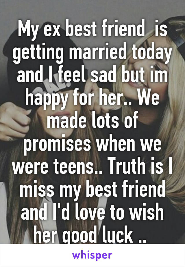 My ex best friend  is getting married today and I feel sad but im happy for her.. We made lots of promises when we were teens.. Truth is I miss my best friend and I'd love to wish her good luck ..