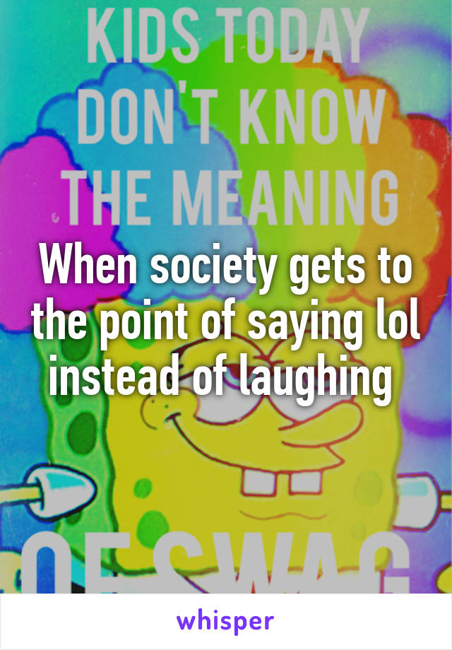 When society gets to the point of saying lol instead of laughing