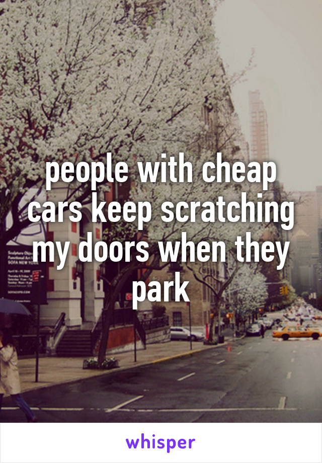 people with cheap cars keep scratching my doors when they park