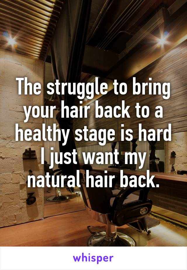 The struggle to bring your hair back to a healthy stage is hard I just want my natural hair back.