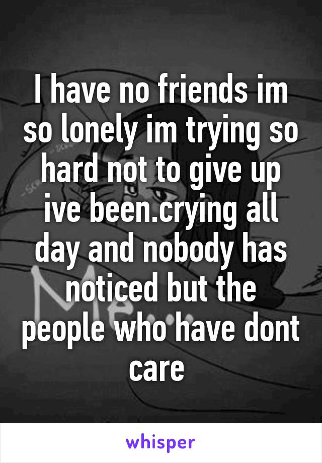 I have no friends im so lonely im trying so hard not to give up ive been.crying all day and nobody has noticed but the people who have dont care