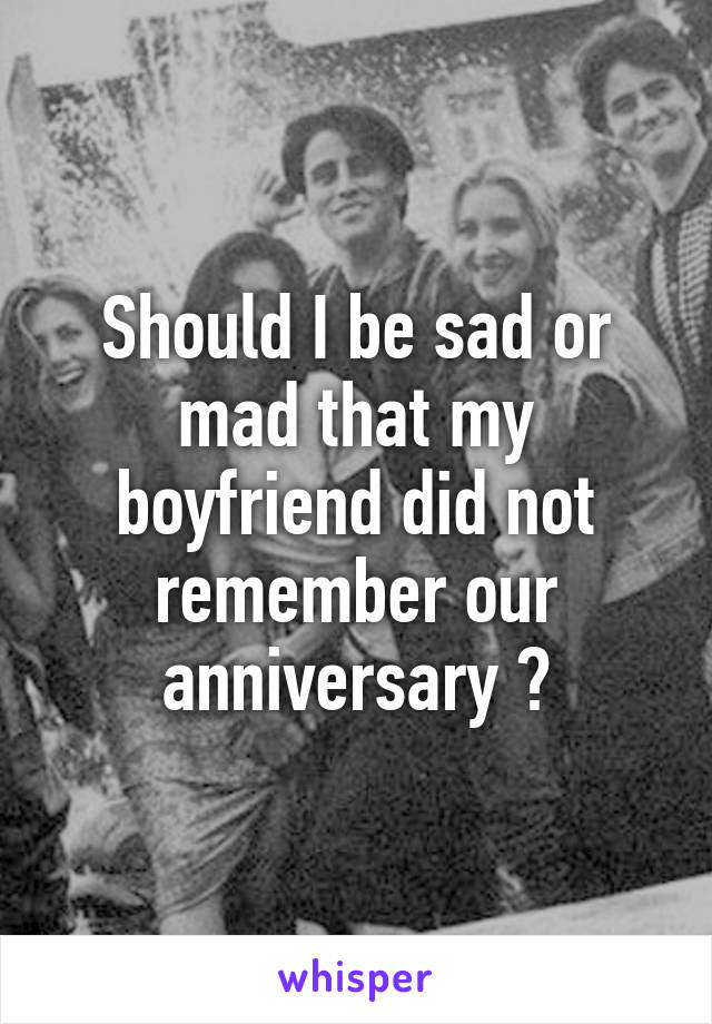 Should I be sad or mad that my boyfriend did not remember our anniversary ?