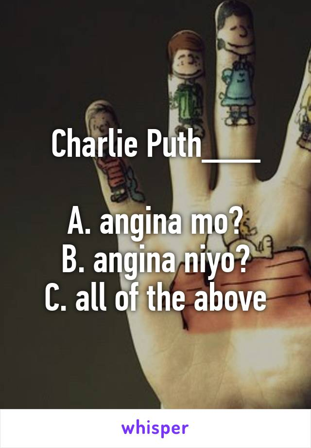 Charlie Puth___  A. angina mo? B. angina niyo? C. all of the above
