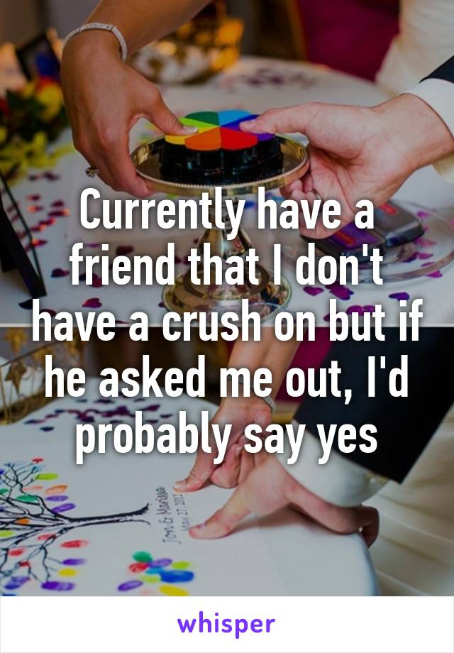 Currently have a friend that I don't have a crush on but if he asked me out, I'd probably say yes