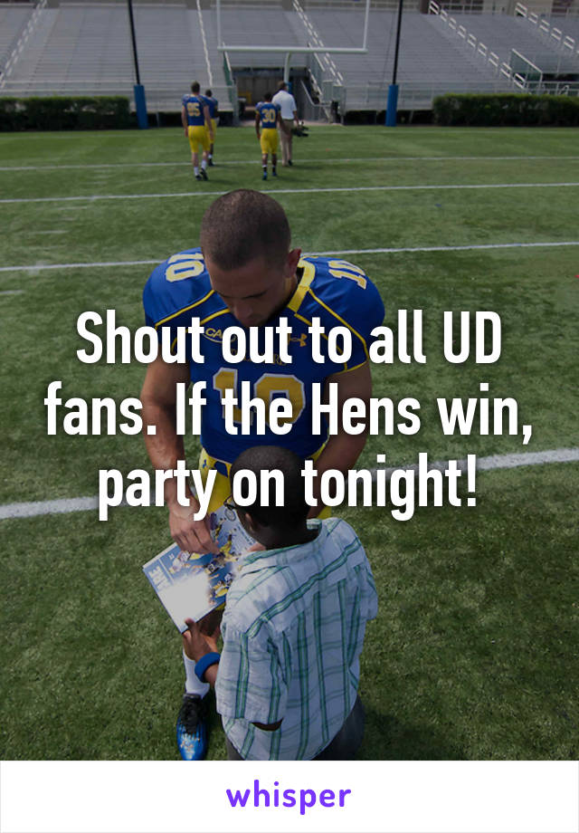 Shout out to all UD fans. If the Hens win, party on tonight!