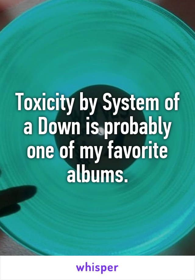 Toxicity by System of a Down is probably one of my favorite albums.