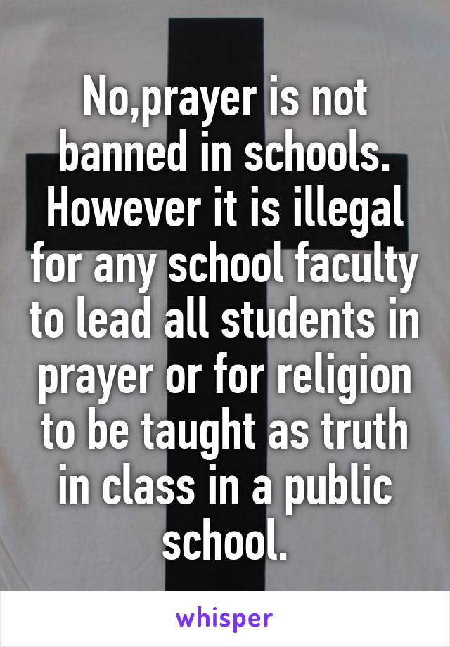 No,prayer is not banned in schools. However it is illegal for any school faculty to lead all students in prayer or for religion to be taught as truth in class in a public school.
