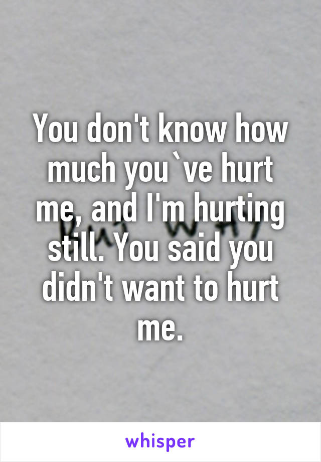 You don't know how much you`ve hurt me, and I'm hurting still. You said you didn't want to hurt me.