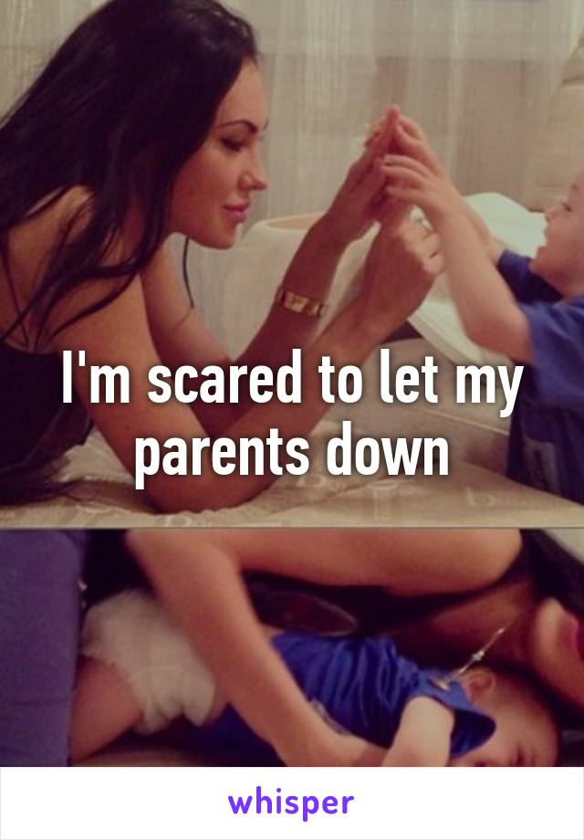 I'm scared to let my parents down