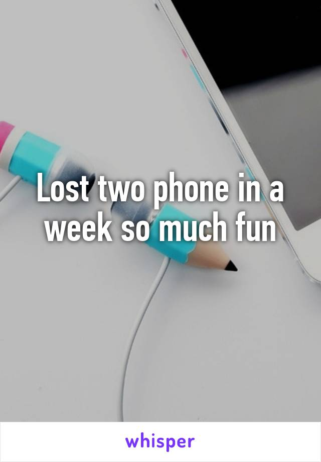 Lost two phone in a week so much fun