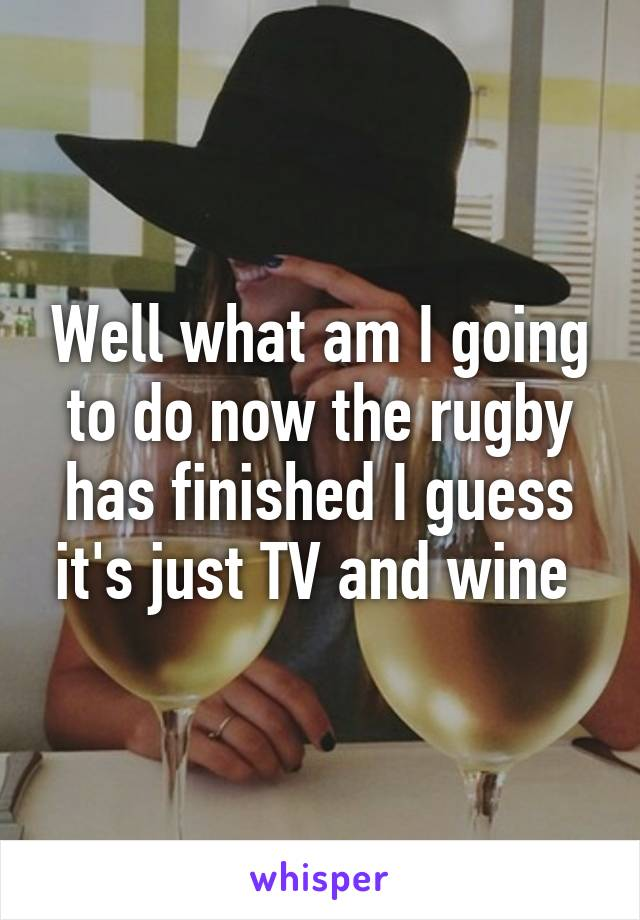Well what am I going to do now the rugby has finished I guess it's just TV and wine