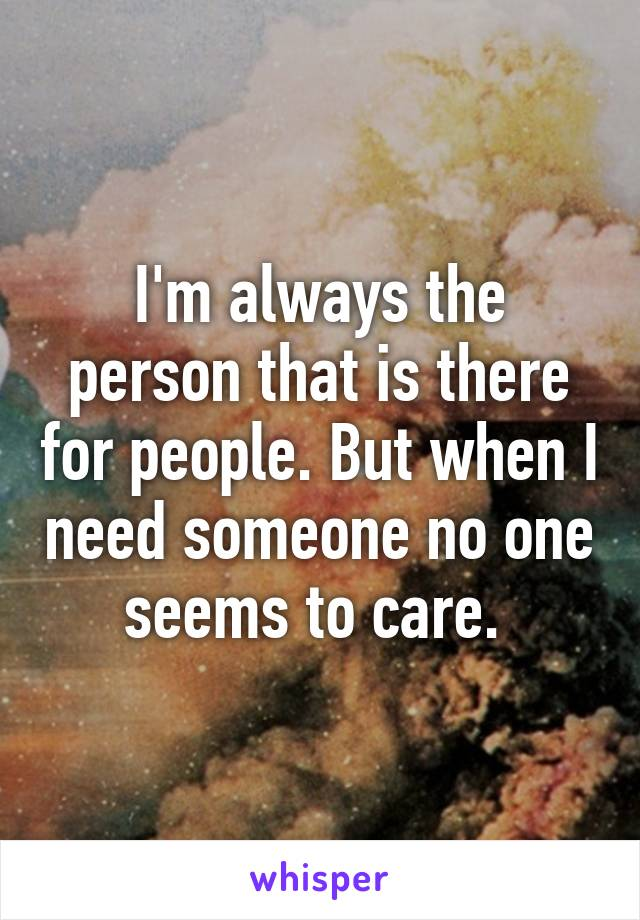 I'm always the person that is there for people. But when I need someone no one seems to care.