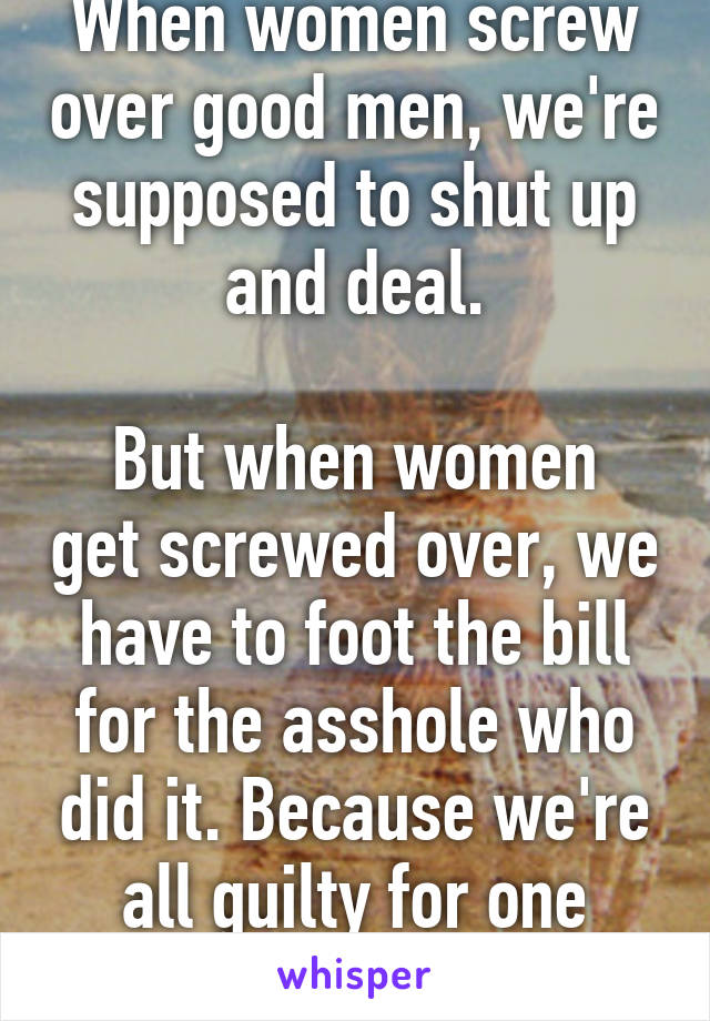 When women screw over good men, we're supposed to shut up and deal.  But when women get screwed over, we have to foot the bill for the asshole who did it. Because we're all guilty for one moron.