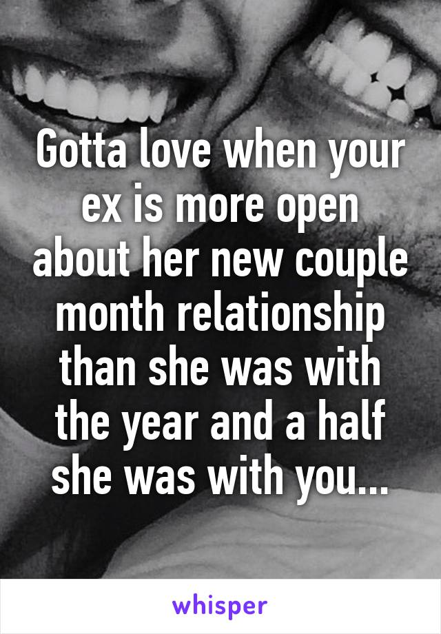 Gotta love when your ex is more open about her new couple month relationship than she was with the year and a half she was with you...
