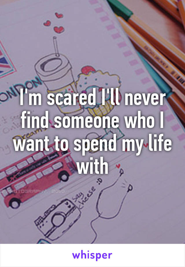 I'm scared I'll never find someone who I want to spend my life with