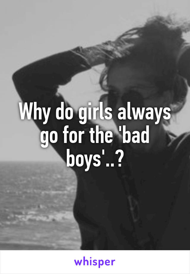 Why do girls always go for the 'bad boys'..?